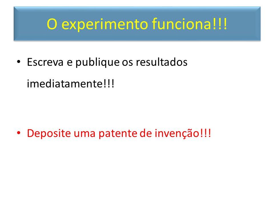 O experimento funciona!!! Escreva e publique os resultados imediatamente!!! Deposite uma patente de invenção!!!