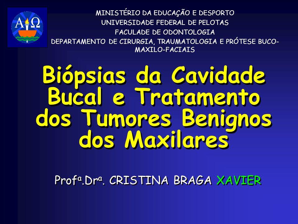 Biópsias da Cavidade Bucal e Tratamento dos Tumores Benignos dos Maxilares Prof a.Dr a. CRISTINA BRAGA XAVIER MINISTÉRIO DA EDUCAÇÃO E DESPORTO UNIVER