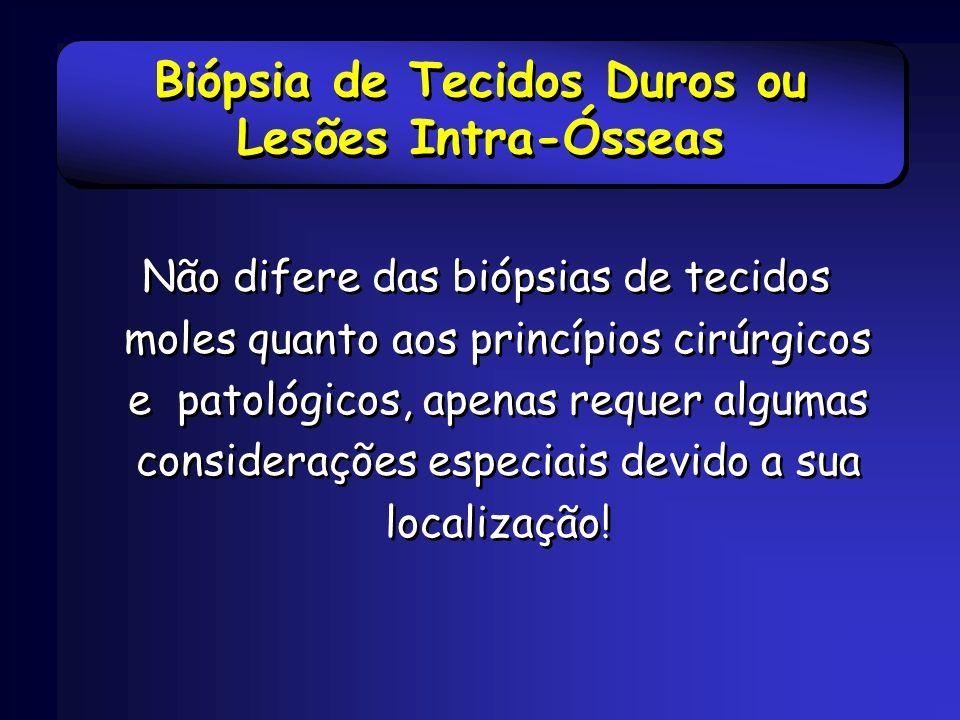 Biópsia de Tecidos Duros ou Lesões Intra-Ósseas Não difere das biópsias de tecidos moles quanto aos princípios cirúrgicos e patológicos, apenas requer