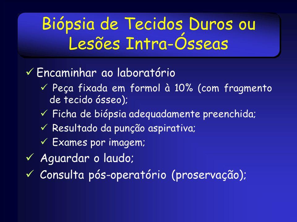 Biópsia de Tecidos Duros ou Lesões Intra-Ósseas Encaminhar ao laboratório Peça fixada em formol à 10% (com fragmento de tecido ósseo); Ficha de biópsi