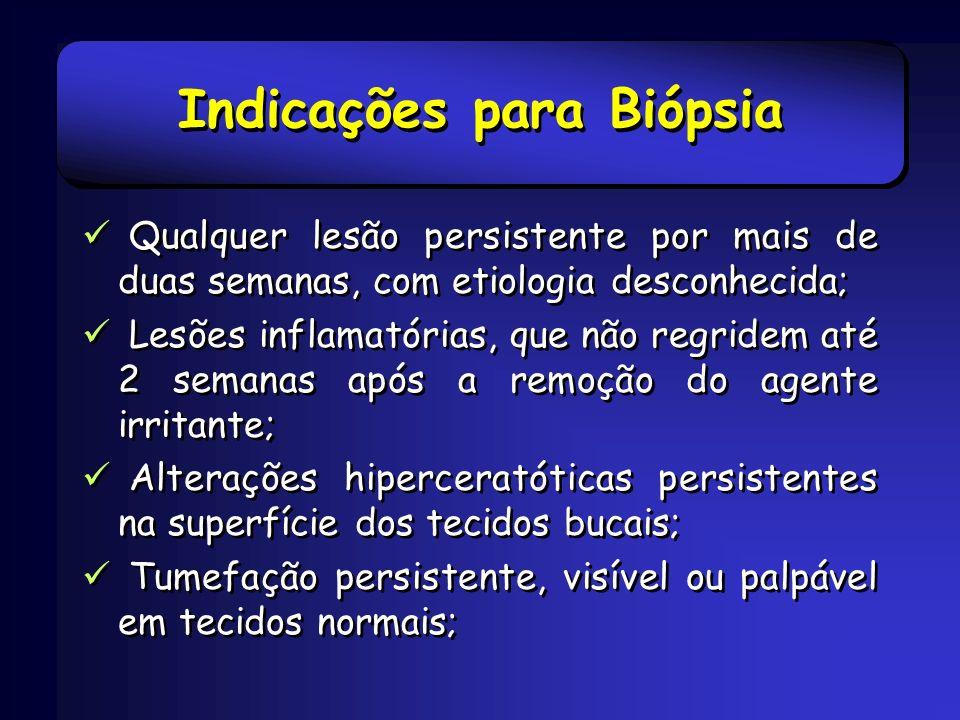 Indicações para Biópsia Lesões que interferem com a função normal da região; Lesões ósseas não identificadas clínica e radiograficamente; Qualquer lesão com característica de malignidade.