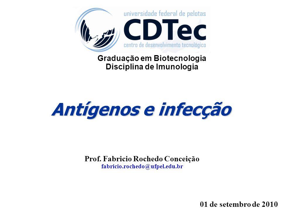 Antígenos e infecção Prof. Fabricio Rochedo Conceição fabricio.rochedo@ufpel.edu.br 01 de setembro de 2010 Graduação em Biotecnologia Disciplina de Im