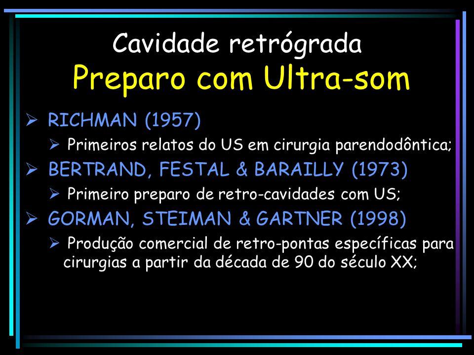 Cavidade retrógrada Preparo com Ultra-som RICHMAN (1957) Primeiros relatos do US em cirurgia parendodôntica; BERTRAND, FESTAL & BARAILLY (1973) Primei