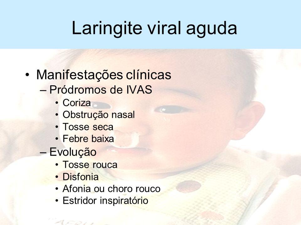 Laringite viral aguda Epidemiologia –Lactentes e pré-escolares –Pico de incidência aos 2 anos Etiologia –Vírus parainfluenza I e II –Vírus sincicial r