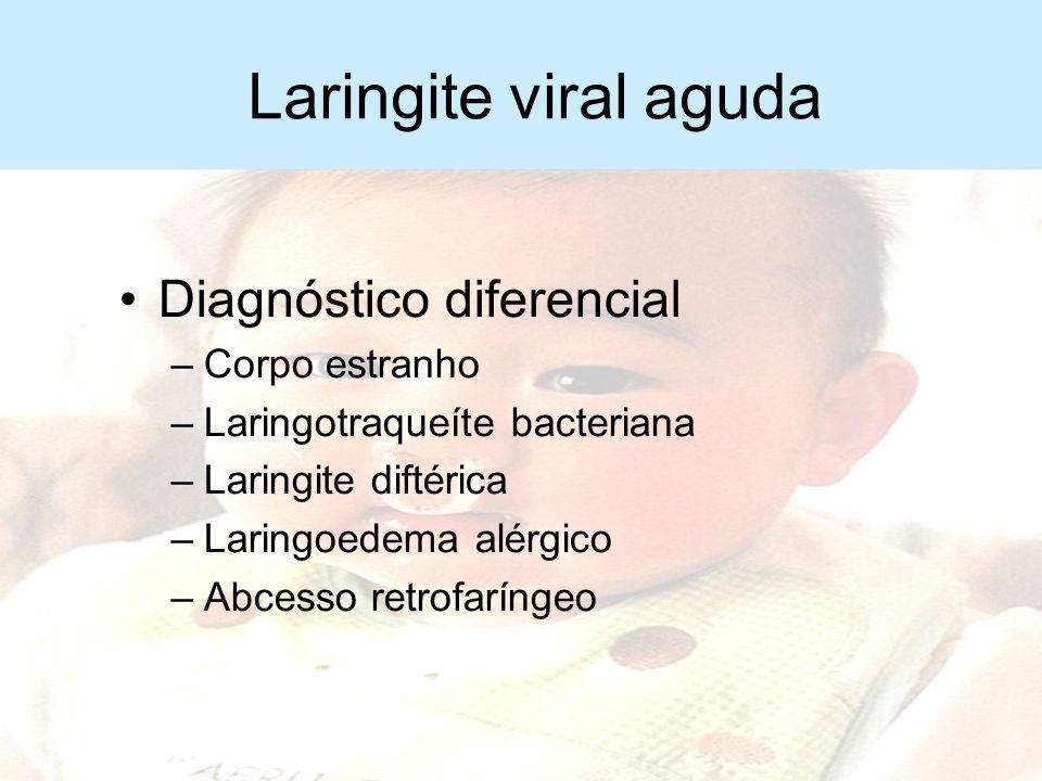 Laringite viral aguda Diagnóstico –Clínico Diagnóstico diferencial –Laringite espasmódica (estridulosa) –Epiglotite aguda –Mal formação congênita de v