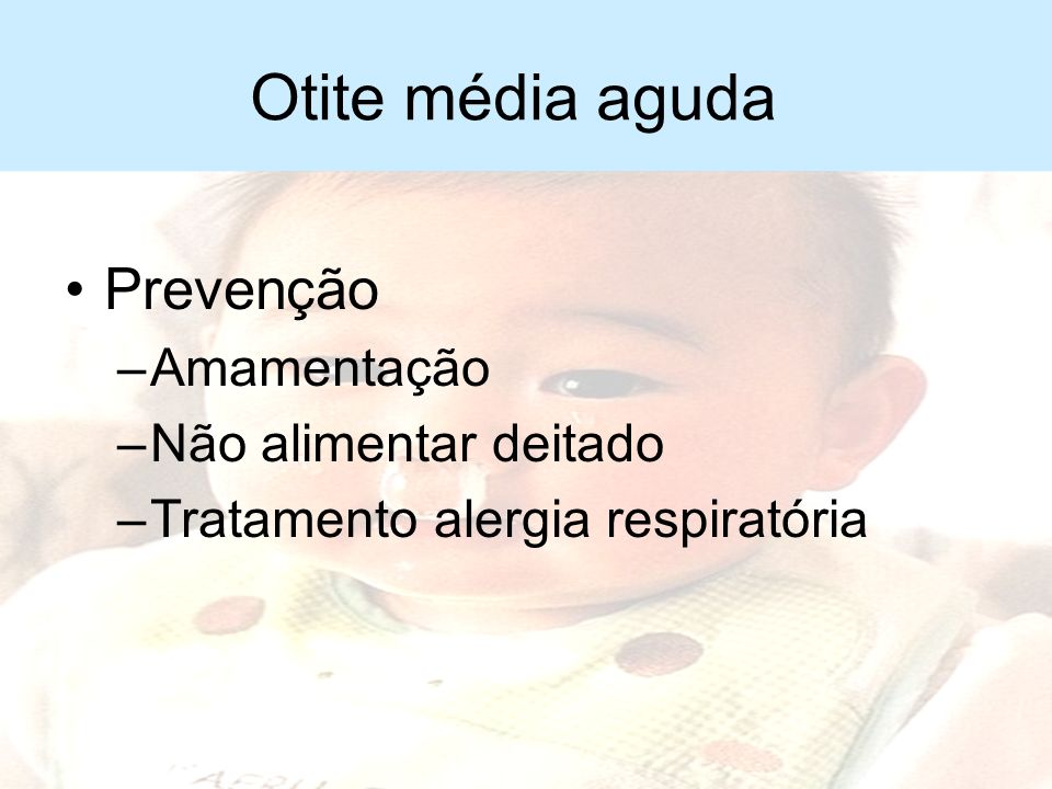 Otite média aguda Tratamento –Analgésicos –Soro fisiológico nasal –Antibióticos