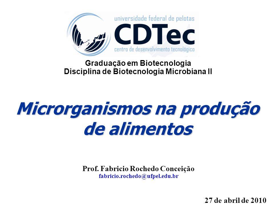 Microrganismos na produção de alimentos Prof. Fabricio Rochedo Conceição fabricio.rochedo@ufpel.edu.br 27 de abril de 2010 Graduação em Biotecnologia