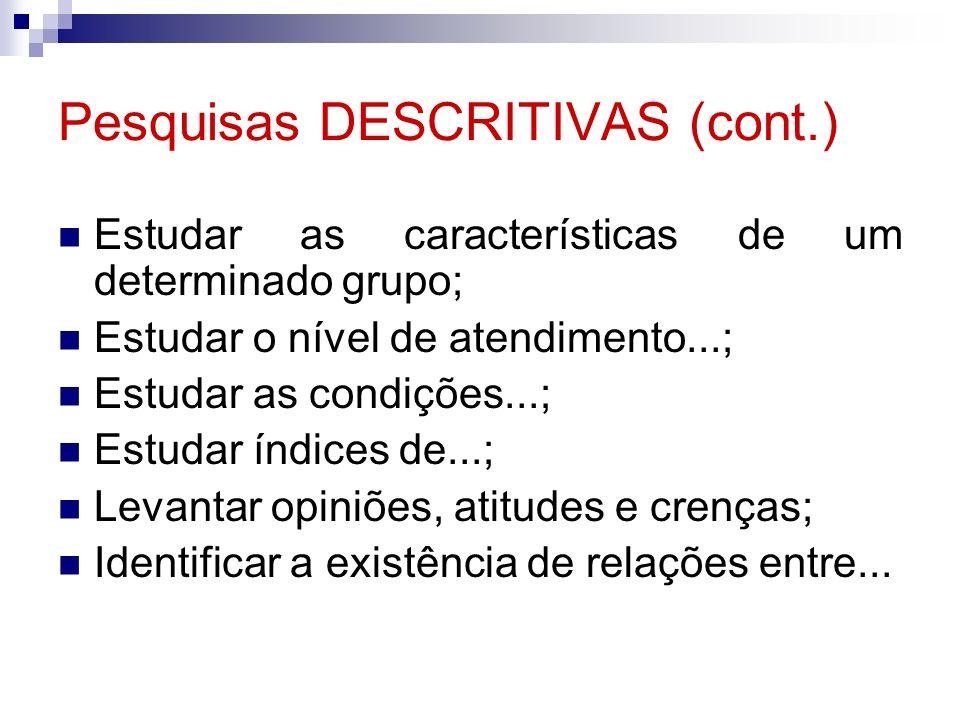 Pesquisas DESCRITIVAS (cont.) Estudar as características de um determinado grupo; Estudar o nível de atendimento...; Estudar as condições...; Estudar