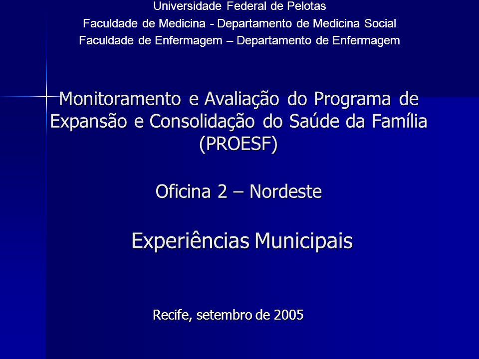 Monitoramento e Avaliação do Programa de Expansão e Consolidação do Saúde da Família (PROESF) Oficina 2 – Nordeste Experiências Municipais Recife, setembro de 2005 Universidade Federal de Pelotas Faculdade de Medicina - Departamento de Medicina Social Faculdade de Enfermagem – Departamento de Enfermagem