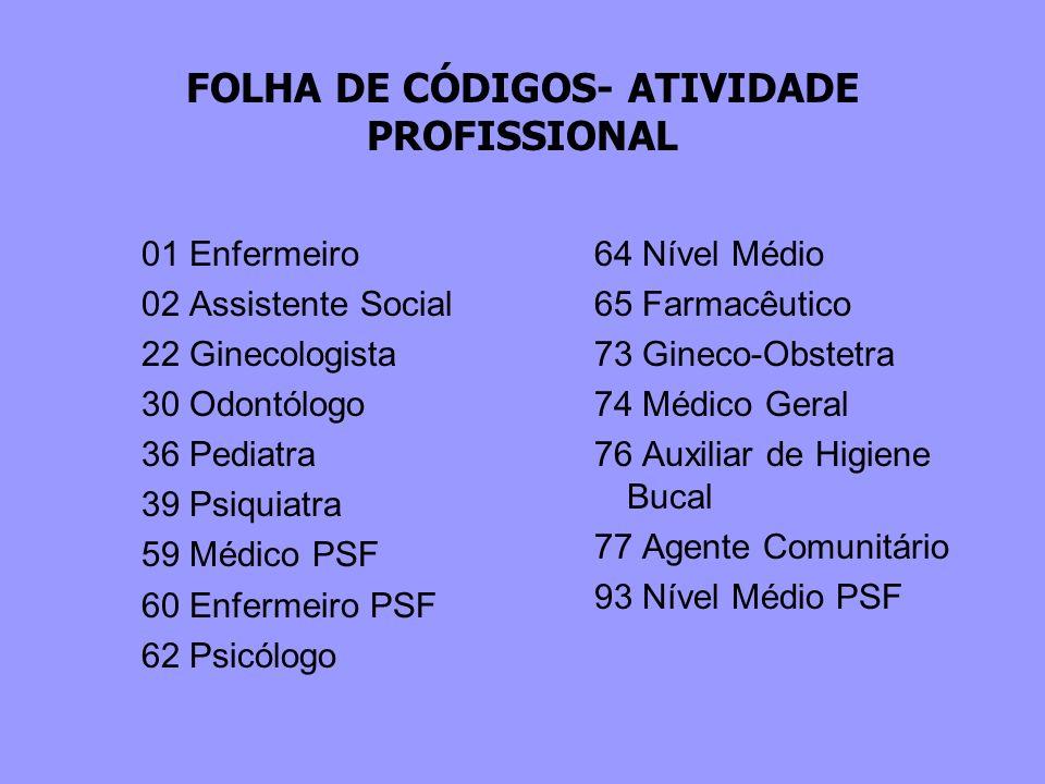 FOLHA DE CÓDIGOS- ATIVIDADE PROFISSIONAL 01 Enfermeiro 02 Assistente Social 22 Ginecologista 30 Odontólogo 36 Pediatra 39 Psiquiatra 59 Médico PSF 60