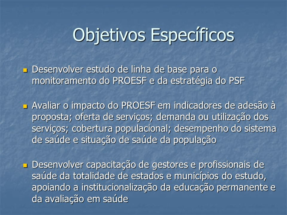 Objetivos Específicos Desenvolver estudo de linha de base para o monitoramento do PROESF e da estratégia do PSF Desenvolver estudo de linha de base pa