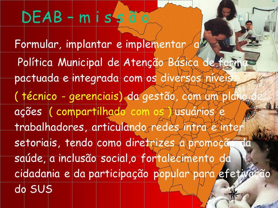 DEAB – m i s s ã o Formular, implantar e implementar a Política Municipal de Atenção Básica de forma pactuada e integrada com os diversos níveis ( téc