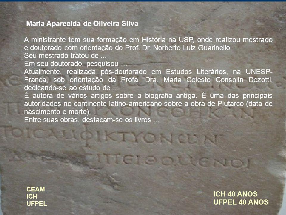ICH 40 ANOS UFPEL 40 ANOS Maria Aparecida de Oliveira Silva A ministrante tem sua formação em História na USP, onde realizou mestrado e doutorado com