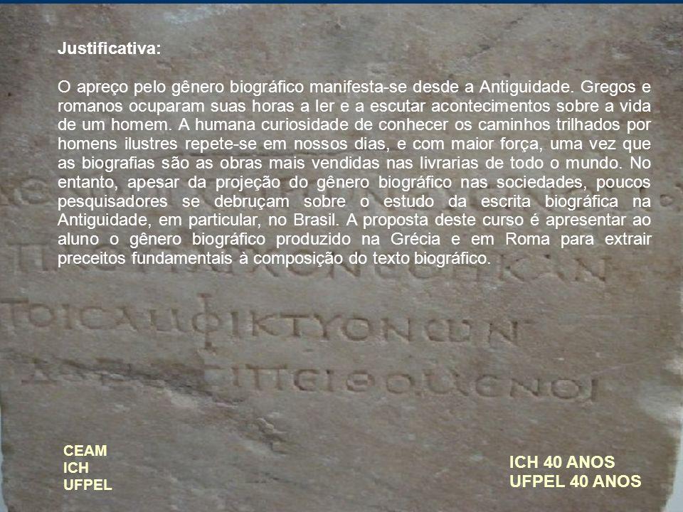 ICH 40 ANOS UFPEL 40 ANOS Justificativa: O apreço pelo gênero biográfico manifesta-se desde a Antiguidade. Gregos e romanos ocuparam suas horas a ler