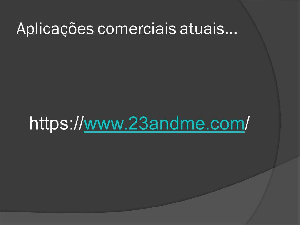 Aplicações comerciais atuais... https://www.23andme.com/www.23andme.com
