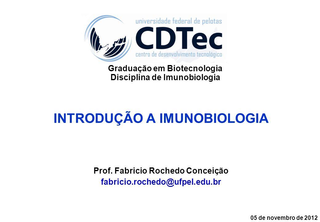 INTRODUÇÃO A IMUNOBIOLOGIA Prof. Fabricio Rochedo Conceição fabricio.rochedo@ufpel.edu.br 05 de novembro de 2012 Graduação em Biotecnologia Disciplina