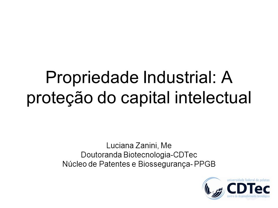 Propriedade Industrial: A proteção do capital intelectual Luciana Zanini, Me Doutoranda Biotecnologia-CDTec Núcleo de Patentes e Biossegurança- PPGB