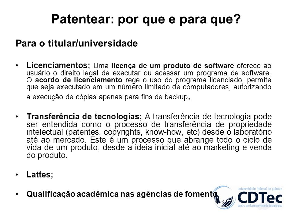 Patentear: por que e para que? Para o titular/universidade Licenciamentos; Uma licença de um produto de software oferece ao usuário o direito legal de