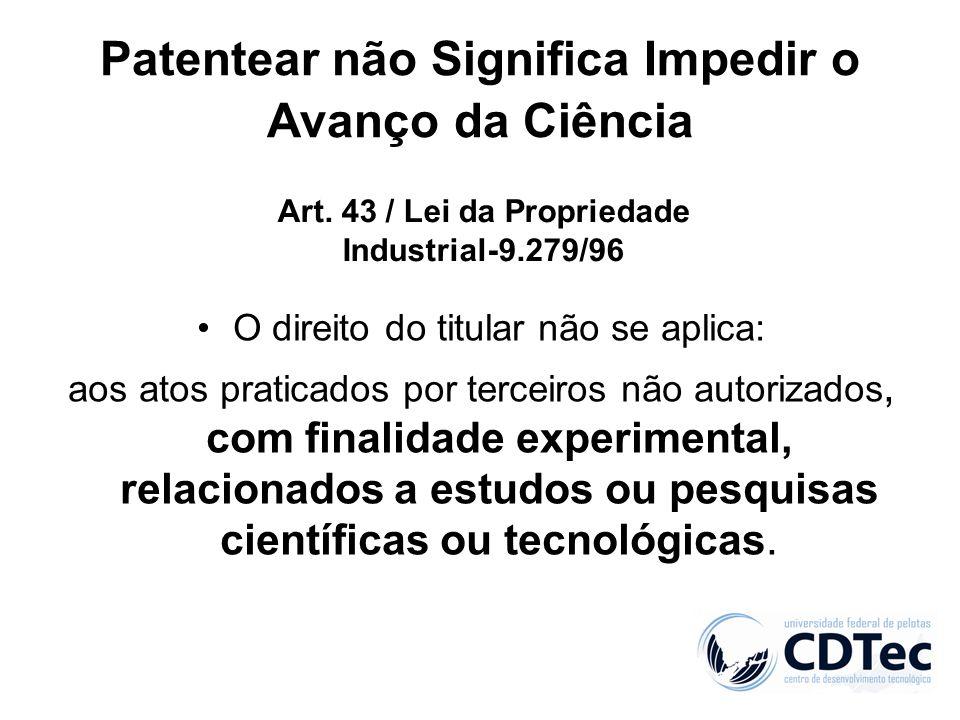 Patentear não Significa Impedir o Avanço da Ciência O direito do titular não se aplica: aos atos praticados por terceiros não autorizados, com finalid