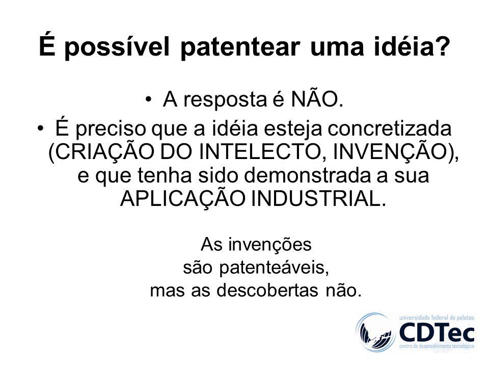 É possível patentear uma idéia? A resposta é NÃO. É preciso que a idéia esteja concretizada (CRIAÇÃO DO INTELECTO, INVENÇÃO), e que tenha sido demonst