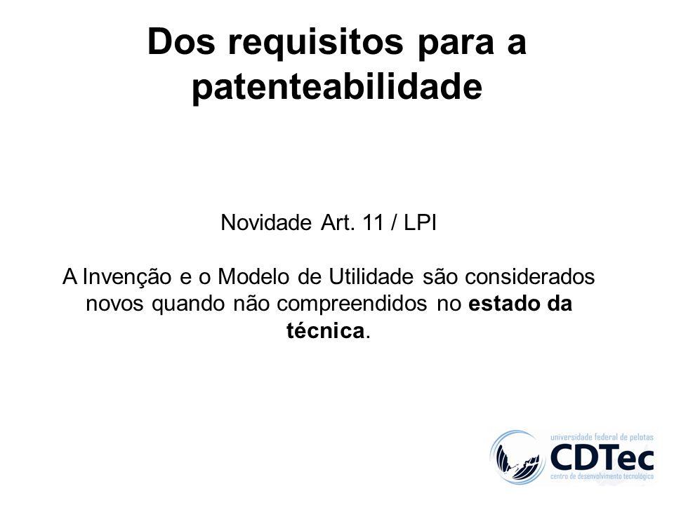 Dos requisitos para a patenteabilidade Novidade Art. 11 / LPI A Invenção e o Modelo de Utilidade são considerados novos quando não compreendidos no es