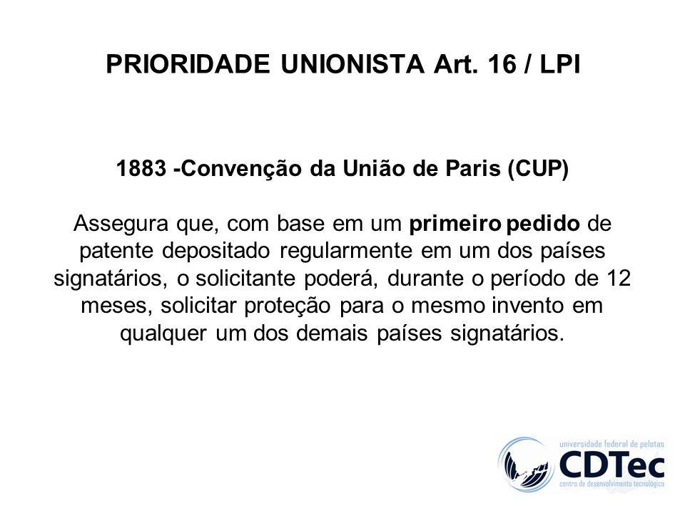 PRIORIDADE UNIONISTA Art. 16 / LPI 1883 -Convenção da União de Paris (CUP) Assegura que, com base em um primeiro pedido de patente depositado regularm