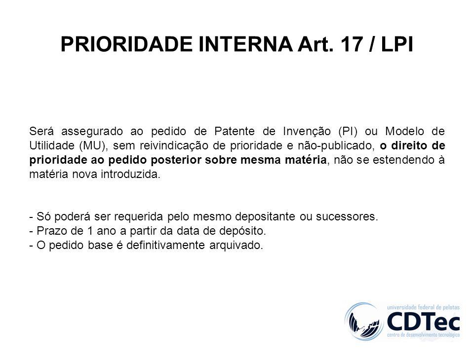 PRIORIDADE INTERNA Art. 17 / LPI Será assegurado ao pedido de Patente de Invenção (PI) ou Modelo de Utilidade (MU), sem reivindicação de prioridade e