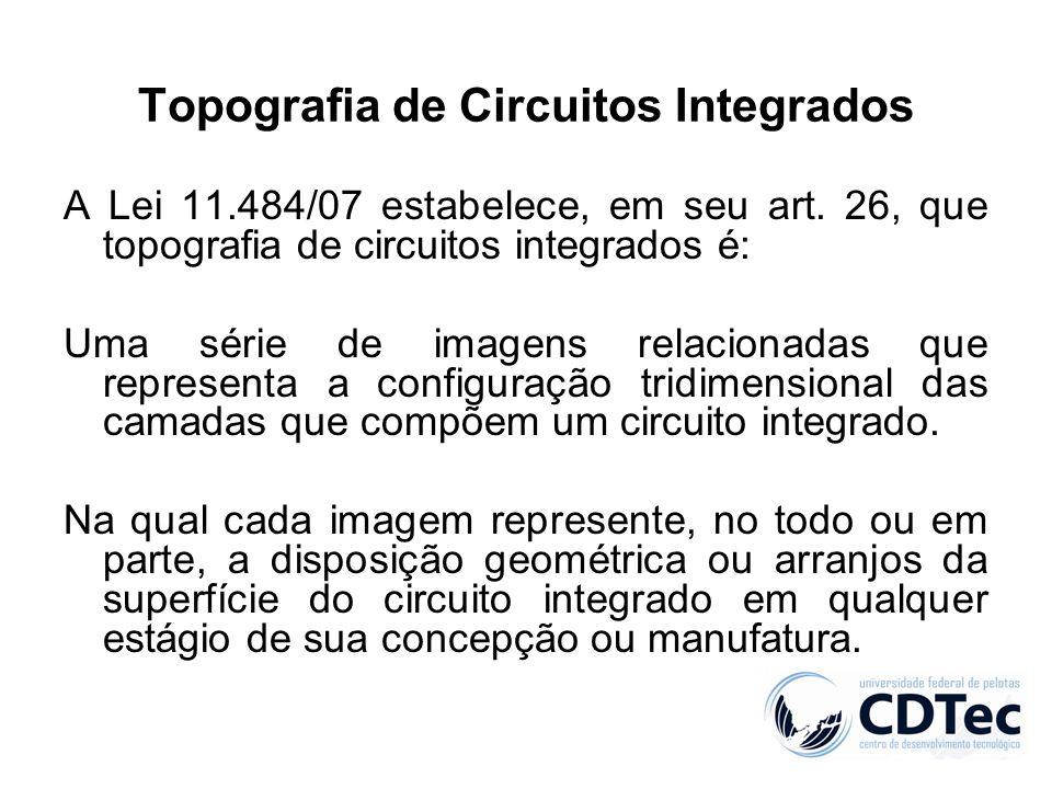 Topografia de Circuitos Integrados A Lei 11.484/07 estabelece, em seu art. 26, que topografia de circuitos integrados é: Uma série de imagens relacion