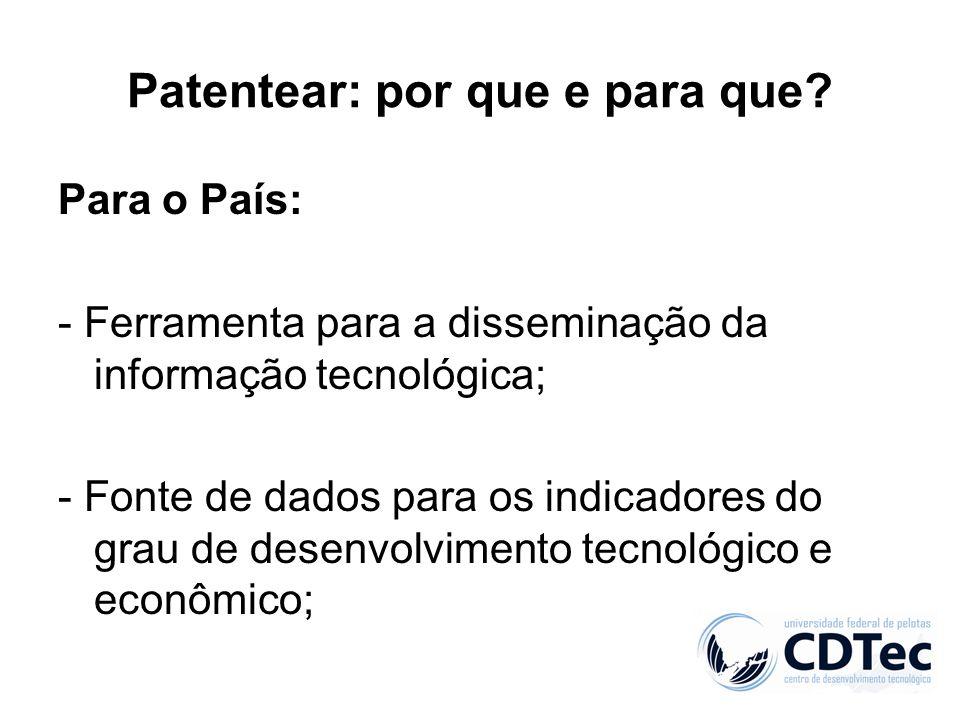 Patentear: por que e para que? Para o País: - Ferramenta para a disseminação da informação tecnológica; - Fonte de dados para os indicadores do grau d