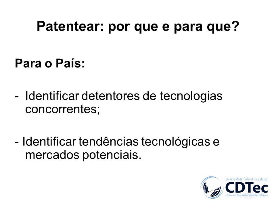 Patentear: por que e para que? Para o País: -Identificar detentores de tecnologias concorrentes; - Identificar tendências tecnológicas e mercados pote