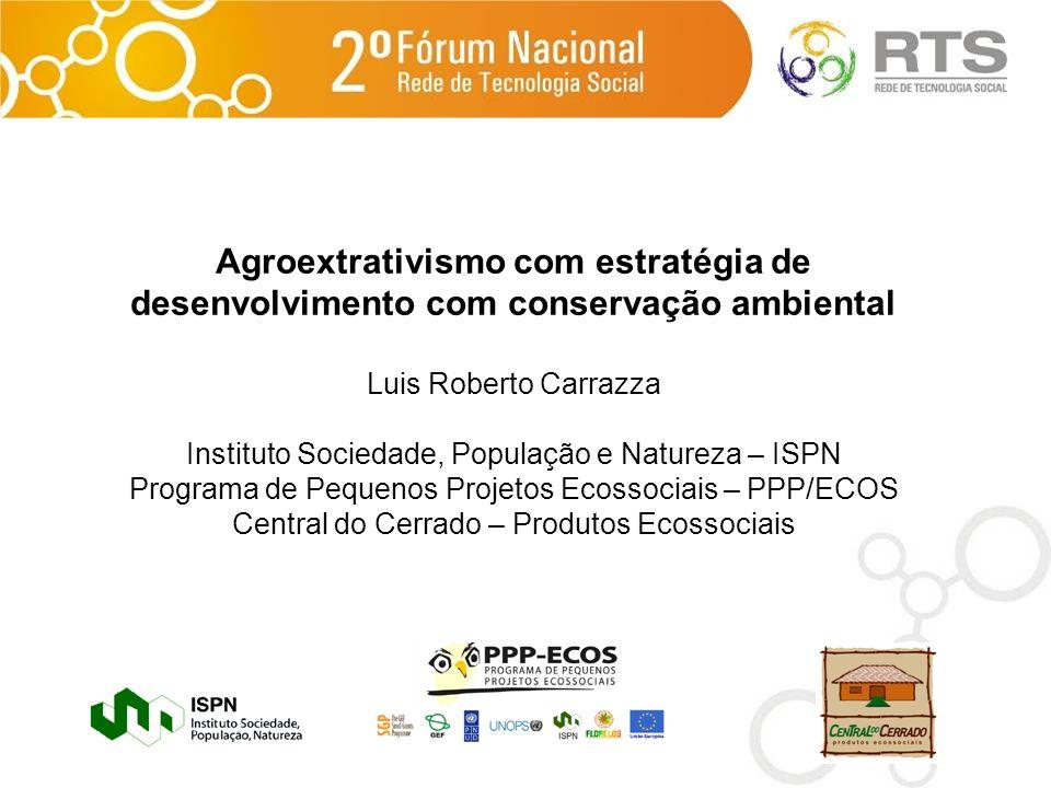 Agroextrativismo com estratégia de desenvolvimento com conservação ambiental Luis Roberto Carrazza Instituto Sociedade, População e Natureza – ISPN Pr
