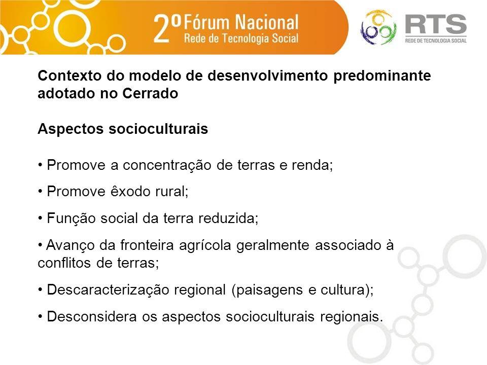 Contexto do modelo de desenvolvimento predominante adotado no Cerrado Aspectos socioculturais Promove a concentração de terras e renda; Promove êxodo