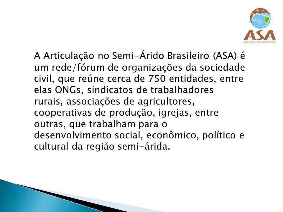 A Articulação no Semi-Árido Brasileiro (ASA) é um rede/fórum de organizações da sociedade civil, que reúne cerca de 750 entidades, entre elas ONGs, si