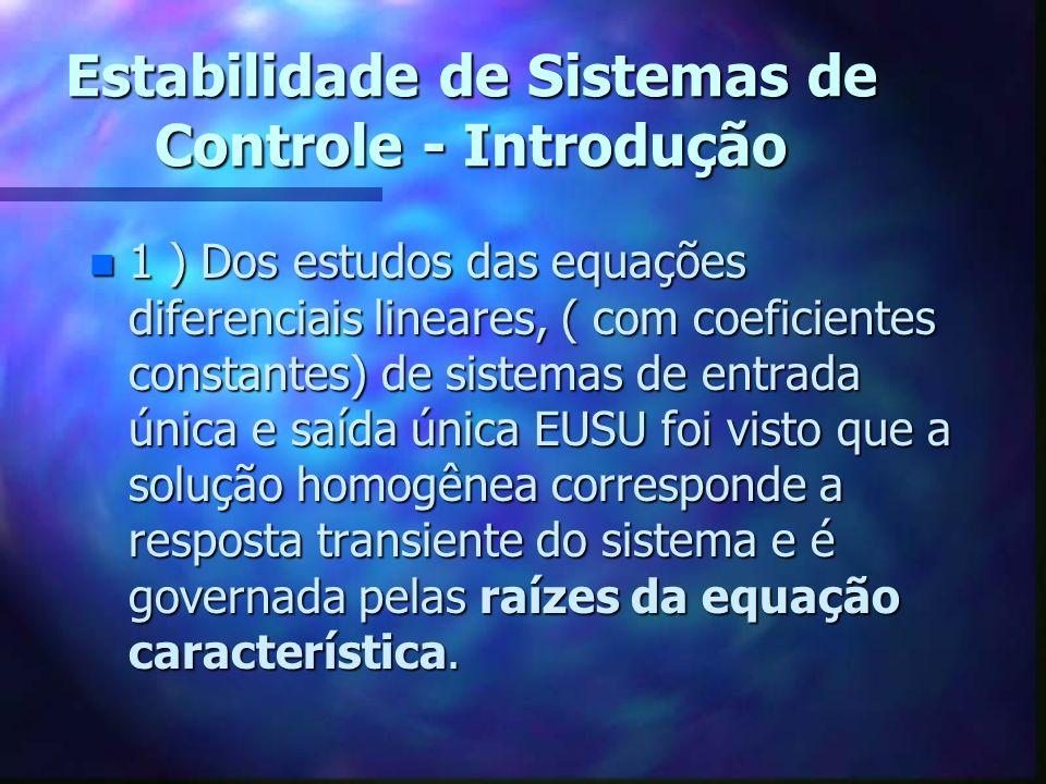 Estabilidade de Sistemas de Controle - Introdução n 1 ) Dos estudos das equações diferenciais lineares, ( com coeficientes constantes) de sistemas de entrada única e saída única EUSU foi visto que a solução homogênea corresponde a resposta transiente do sistema e é governada pelas raízes da equação característica.