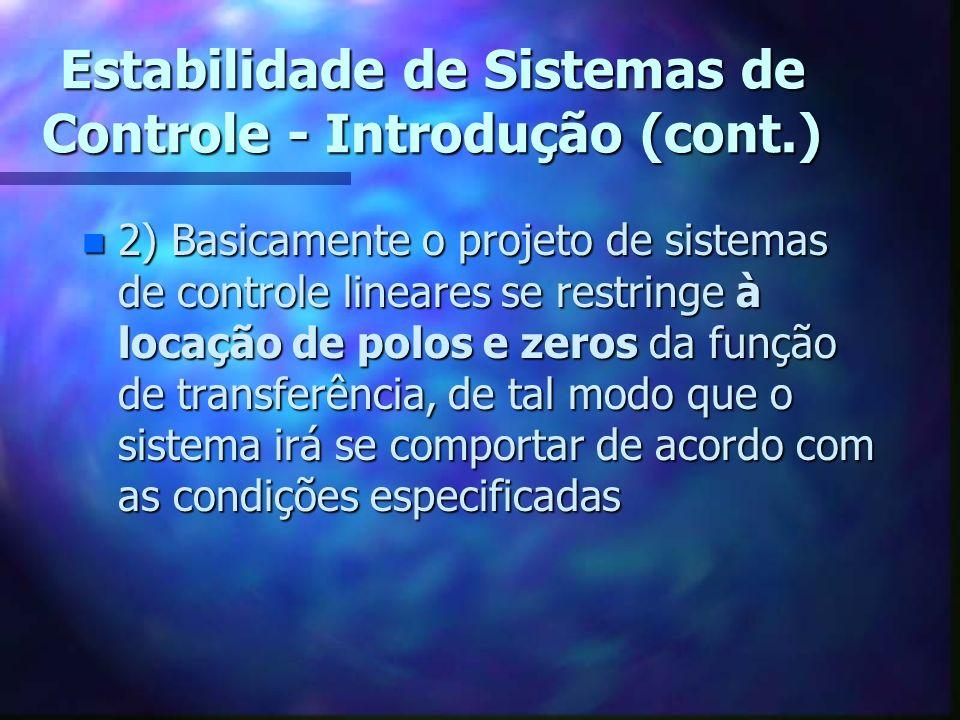 Estabilidade de Sistemas de Controle - Introdução (cont.) n 2) Basicamente o projeto de sistemas de controle lineares se restringe à locação de polos e zeros da função de transferência, de tal modo que o sistema irá se comportar de acordo com as condições especificadas