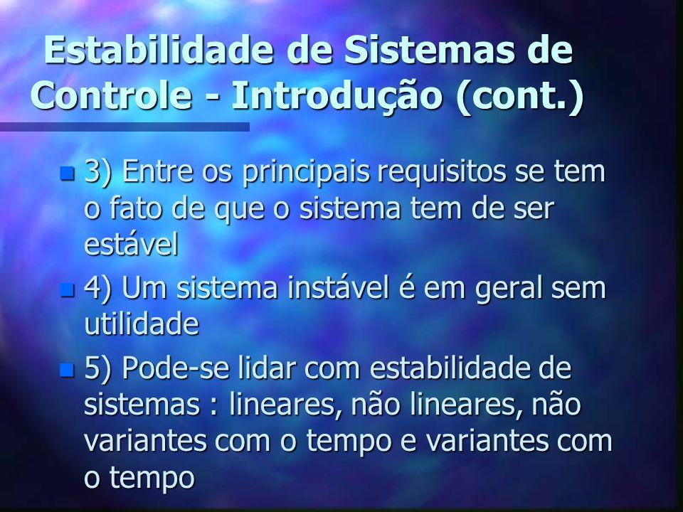 Estabilidade de Sistemas de Controle - Introdução (cont.) n 3) Entre os principais requisitos se tem o fato de que o sistema tem de ser estável n 4) Um sistema instável é em geral sem utilidade n 5) Pode-se lidar com estabilidade de sistemas : lineares, não lineares, não variantes com o tempo e variantes com o tempo