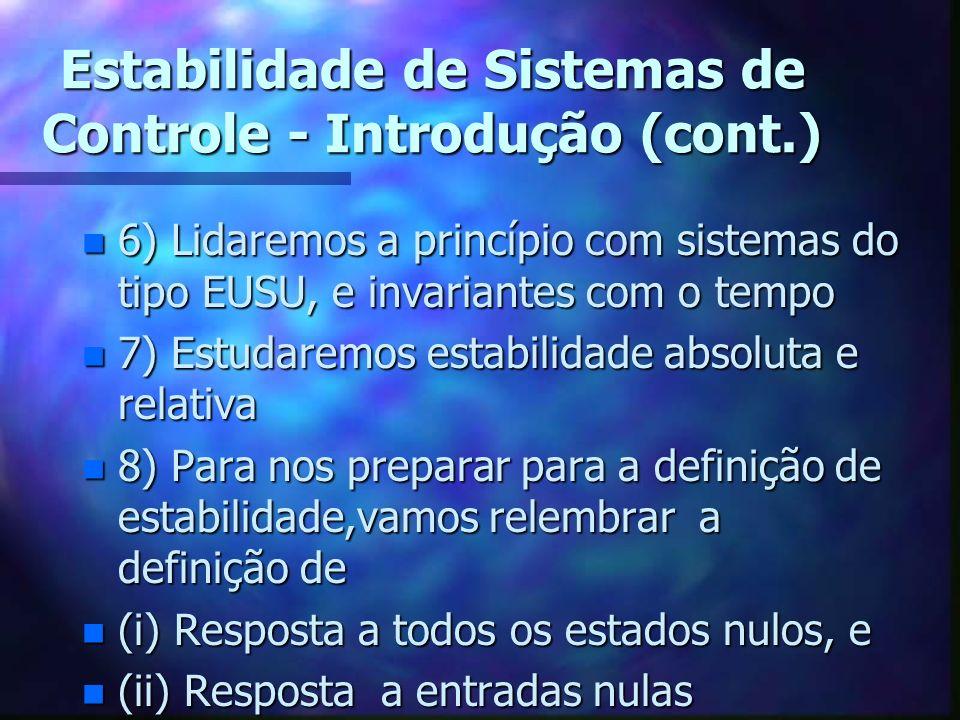 Estabilidade de Sistemas de Controle - Introdução (cont.) n 6) Lidaremos a princípio com sistemas do tipo EUSU, e invariantes com o tempo n 7) Estudaremos estabilidade absoluta e relativa n 8) Para nos preparar para a definição de estabilidade,vamos relembrar a definição de n (i) Resposta a todos os estados nulos, e n (ii) Resposta a entradas nulas