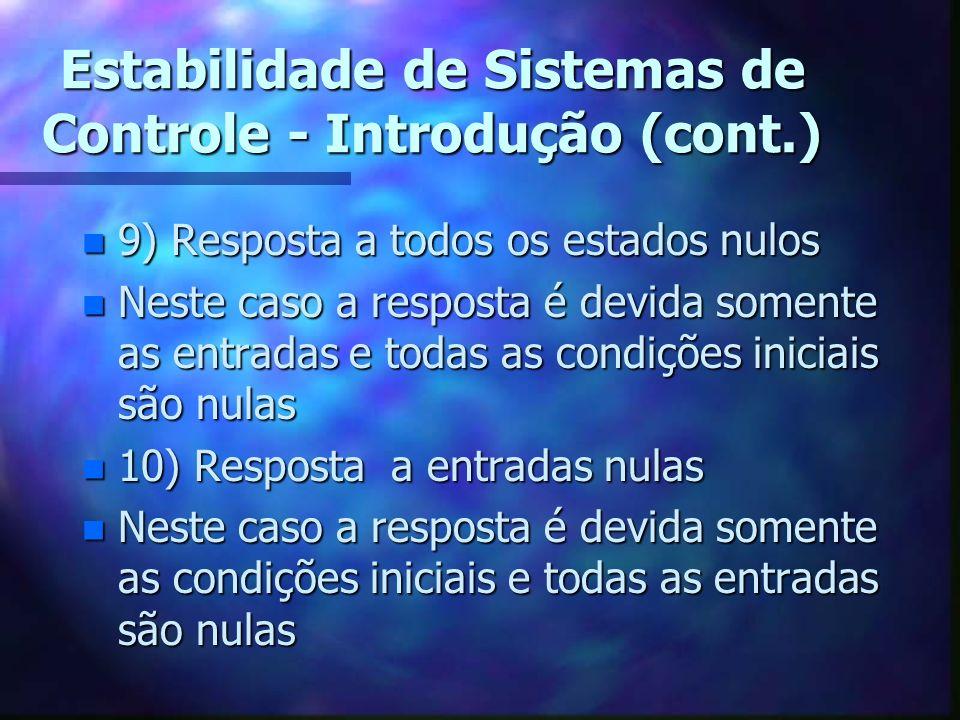 Estabilidade de Sistemas de Controle - Introdução (cont.) n 9) Resposta a todos os estados nulos n Neste caso a resposta é devida somente as entradas e todas as condições iniciais são nulas n 10) Resposta a entradas nulas n Neste caso a resposta é devida somente as condições iniciais e todas as entradas são nulas