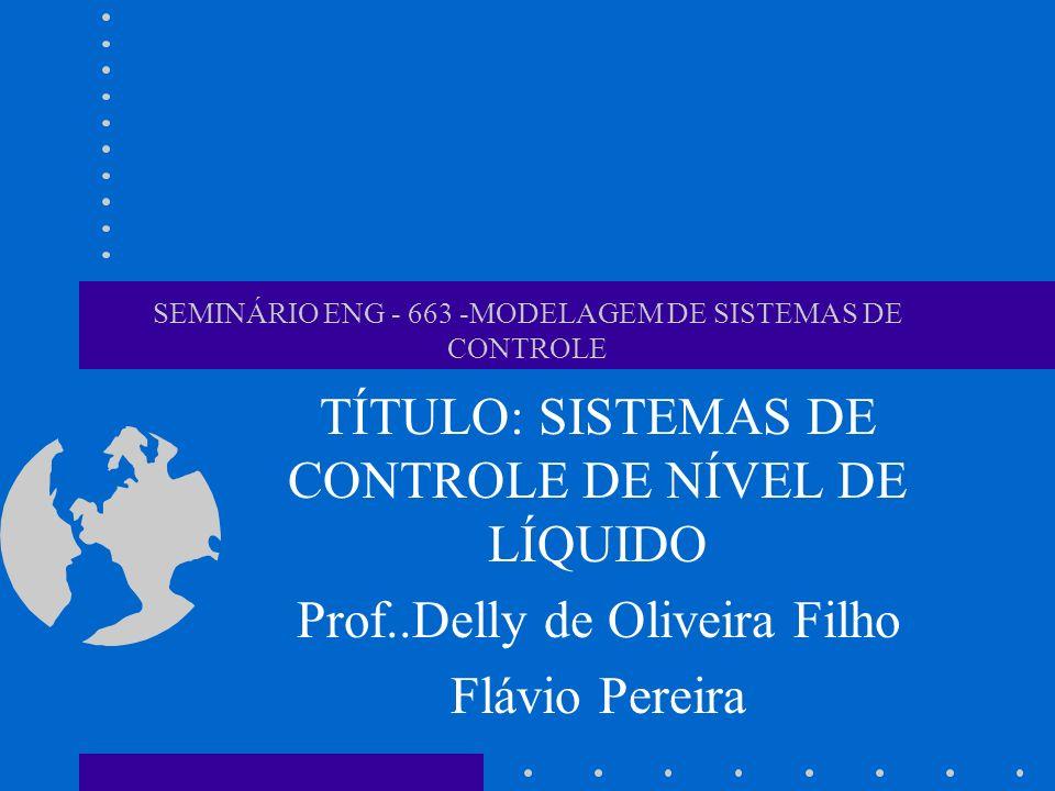 SEMINÁRIO ENG - 663 -MODELAGEM DE SISTEMAS DE CONTROLE TÍTULO: SISTEMAS DE CONTROLE DE NÍVEL DE LÍQUIDO Prof..Delly de Oliveira Filho Flávio Pereira