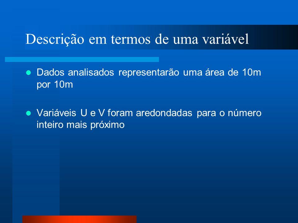 Descrição em termos de uma variável Dados analisados representarão uma área de 10m por 10m Variáveis U e V foram aredondadas para o número inteiro mai