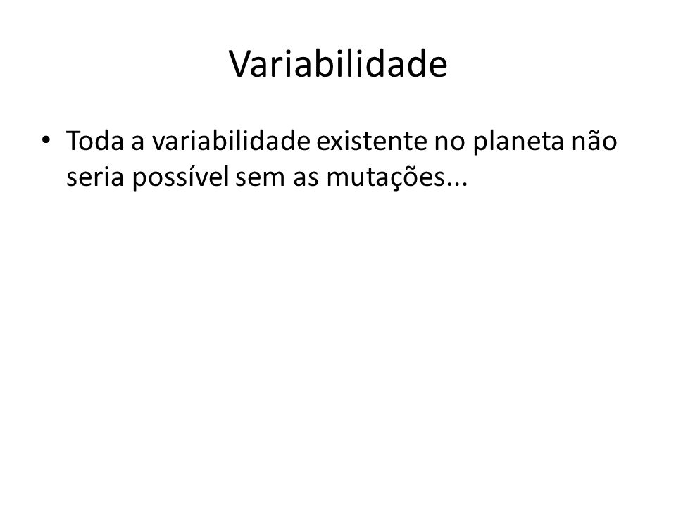 Variabilidade Toda a variabilidade existente no planeta não seria possível sem as mutações...