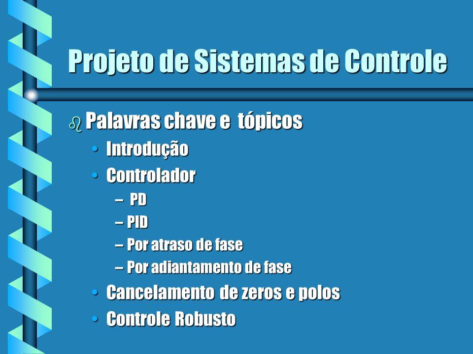 Projeto de Sistemas de Controle b Palavras chave e tópicos IntroduçãoIntrodução ControladorControlador – PD –PID –Por atraso de fase –Por adiantamento