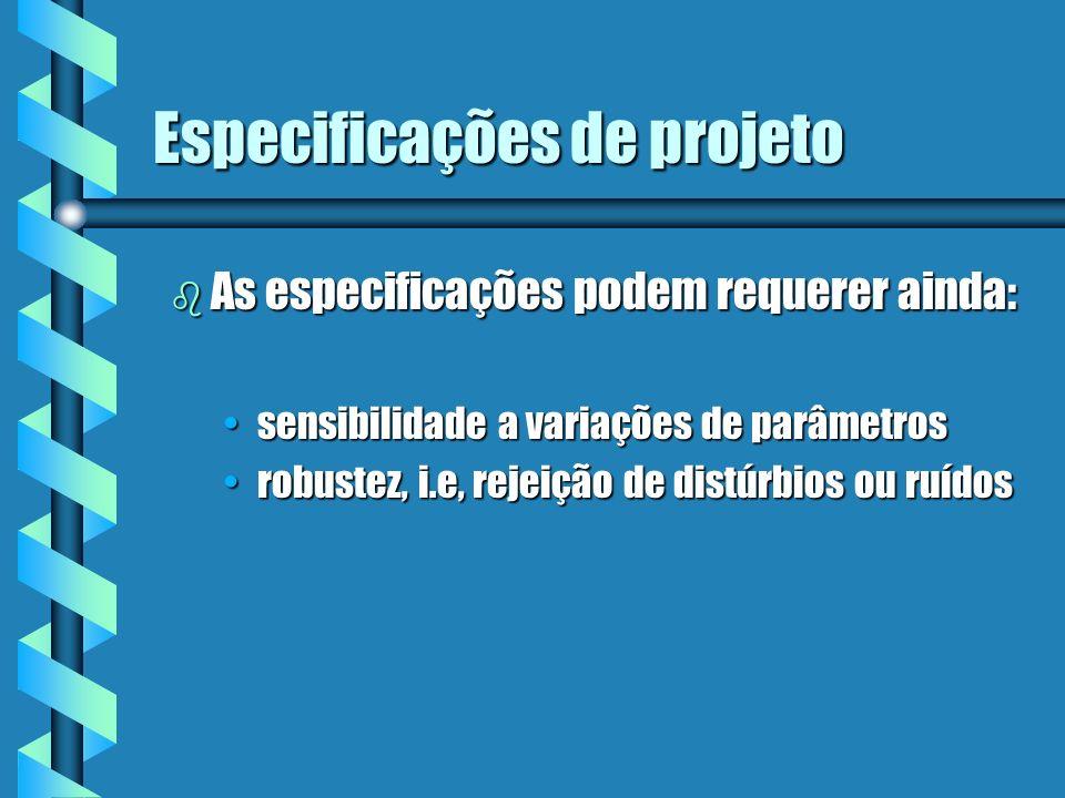 Especificações de projeto b As especificações podem requerer ainda: sensibilidade a variações de parâmetrossensibilidade a variações de parâmetros rob