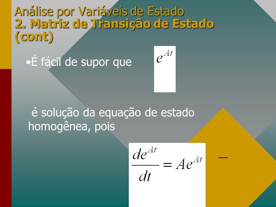 Análise por Variáveis de Estado 2. Matriz de Transição de Estado (cont) É fácil de supor que é solução da equação de estado homogênea, pois