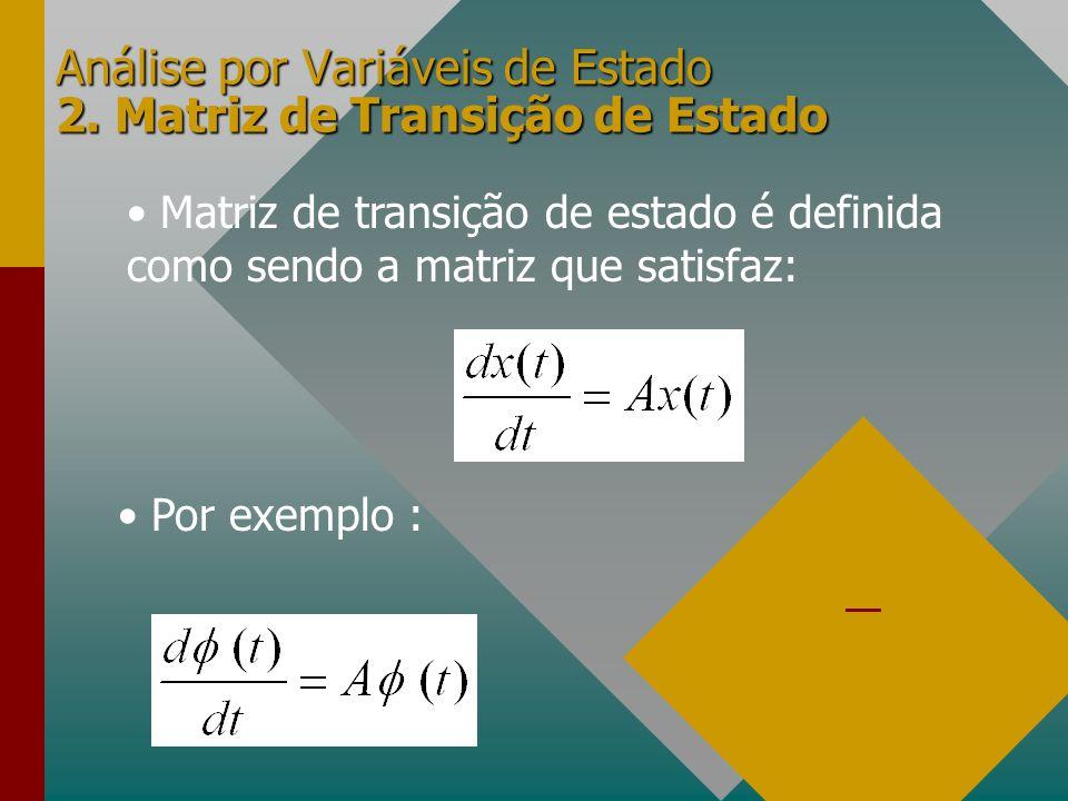 Análise por Variáveis de Estado 2. Matriz de Transição de Estado Matriz de transição de estado é definida como sendo a matriz que satisfaz: Por exempl