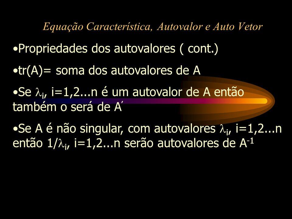 Equação Característica, Autovalor e Auto Vetor Propriedades dos autovalores ( cont.) tr(A)= soma dos autovalores de A Se i, i=1,2...n é um autovalor d