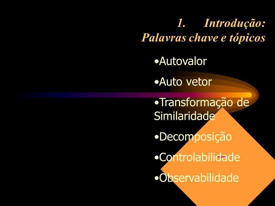 1.Introdução: Palavras chave e tópicos Autovalor Auto vetor Transformação de Similaridade Decomposição Controlabilidade Observabilidade