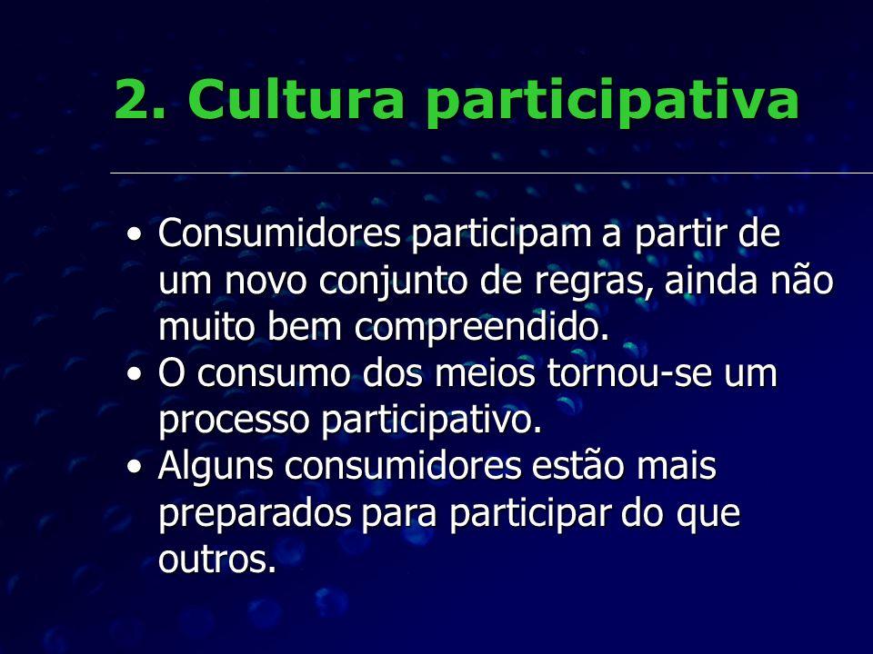 2. Cultura participativa Consumidores participam a partir de um novo conjunto de regras, ainda não muito bem compreendido.Consumidores participam a pa