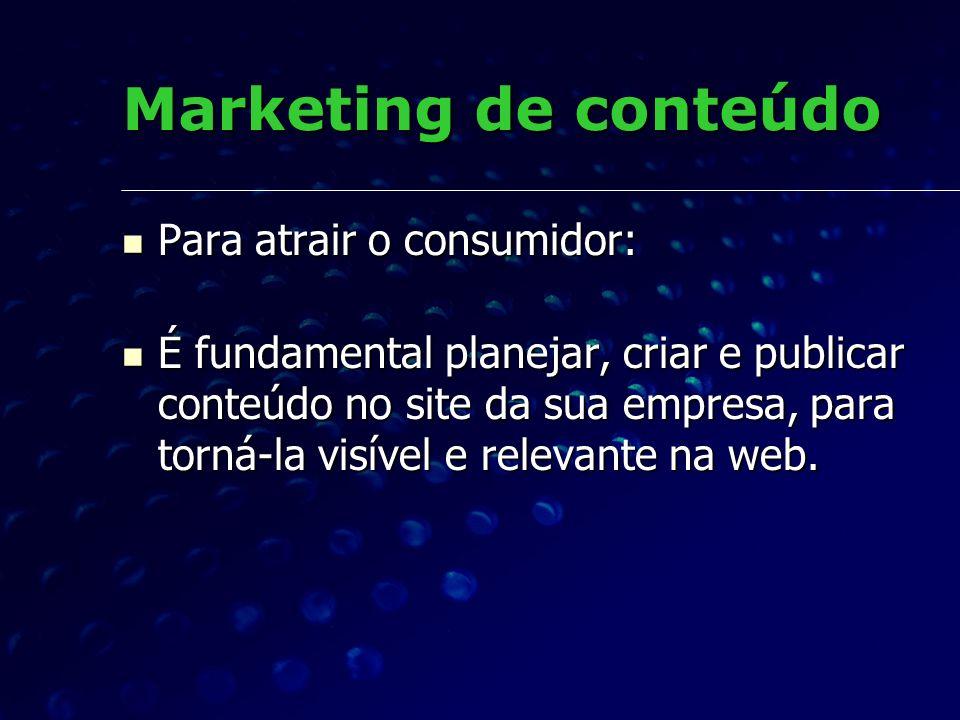 Marketing de conteúdo Para atrair o consumidor: Para atrair o consumidor: É fundamental planejar, criar e publicar conteúdo no site da sua empresa, pa