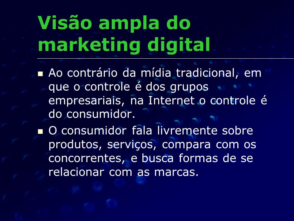 Visão ampla do marketing digital Ao contrário da mídia tradicional, em que o controle é dos grupos empresariais, na Internet o controle é do consumido